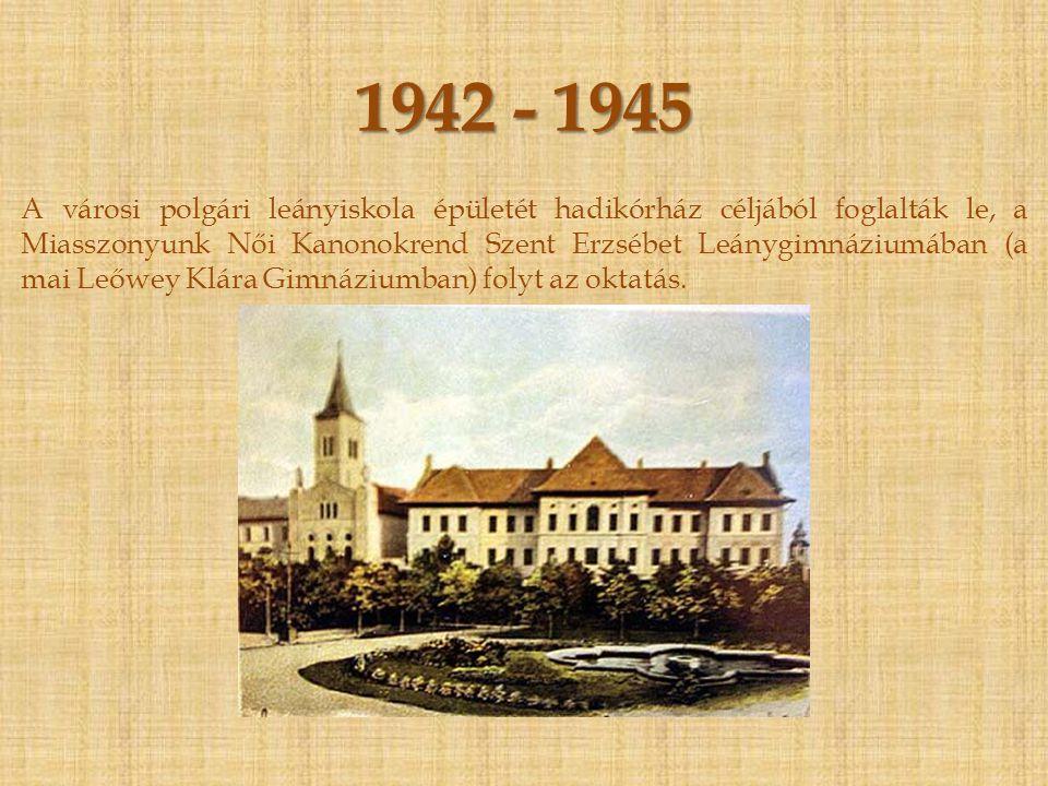 1942 - 1945 A városi polgári leányiskola épületét hadikórház céljából foglalták le, a Miasszonyunk Női Kanonokrend Szent Erzsébet Leánygimnáziumában (a mai Leőwey Klára Gimnáziumban) folyt az oktatás.