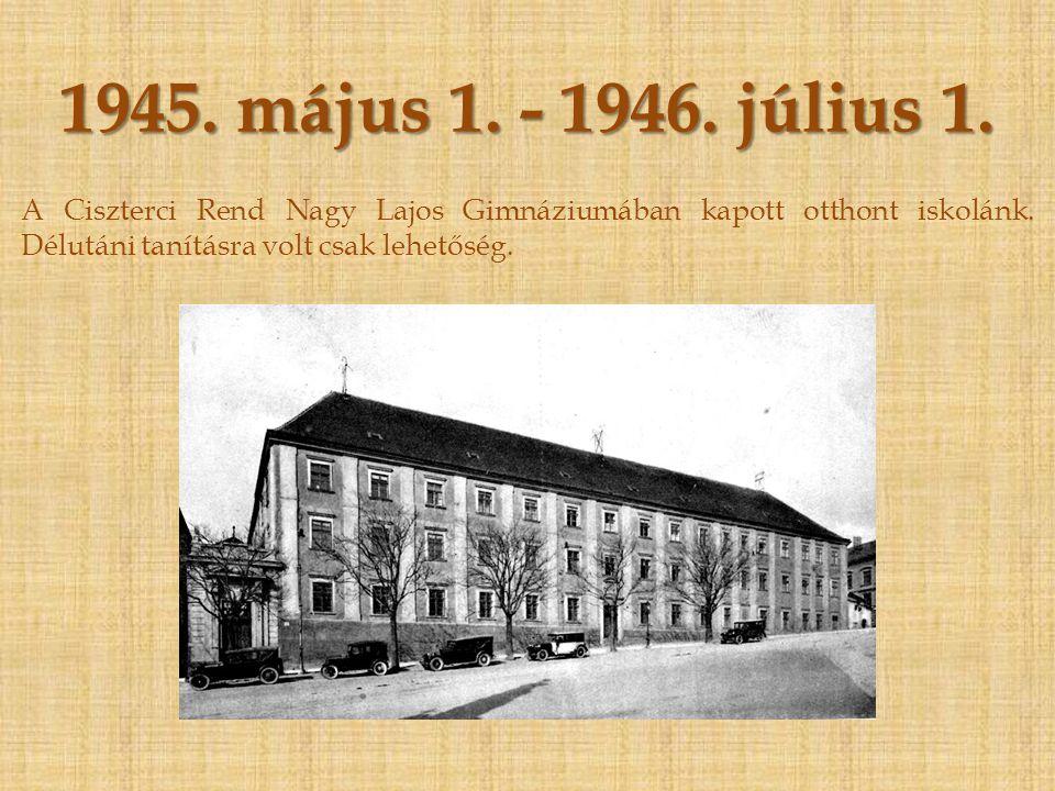 1945.május 1. - 1946. július 1. A Ciszterci Rend Nagy Lajos Gimnáziumában kapott otthont iskolánk.