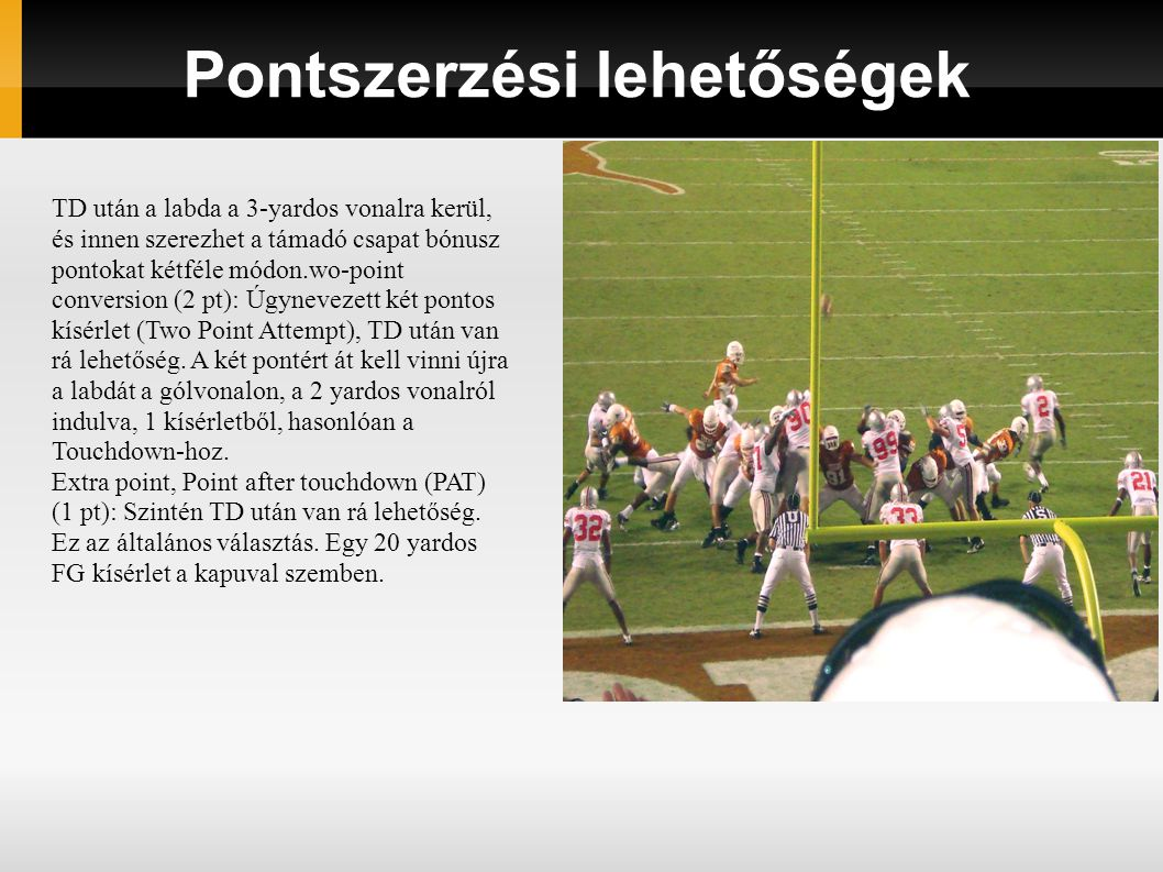 Pontszerzési lehetőségek TD után a labda a 3-yardos vonalra kerül, és innen szerezhet a támadó csapat bónusz pontokat kétféle módon.wo-point conversion (2 pt): Úgynevezett két pontos kísérlet (Two Point Attempt), TD után van rá lehetőség.