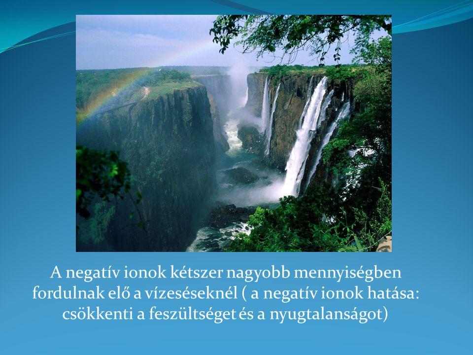 A negatív ionok kétszer nagyobb mennyiségben fordulnak elő a vízeséseknél ( a negatív ionok hatása: csökkenti a feszültséget és a nyugtalanságot)