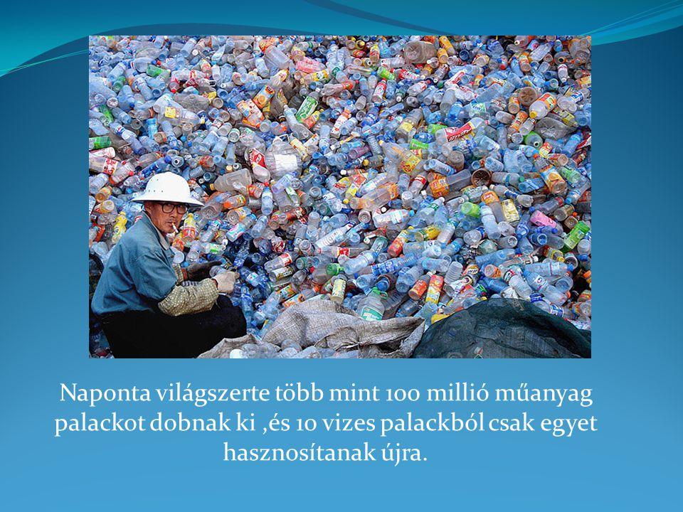 Naponta világszerte több mint 100 millió műanyag palackot dobnak ki,és 10 vizes palackból csak egyet hasznosítanak újra.