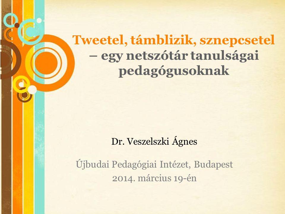 Free Powerpoint Templates Tweetel, támblizik, sznepcsetel – egy netszótár tanulságai pedagógusoknak Dr. Veszelszki Ágnes Újbudai Pedagógiai Intézet, B