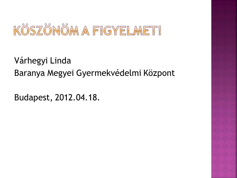 Várhegyi Linda Baranya Megyei Gyermekvédelmi Központ Budapest, 2012.04.18.