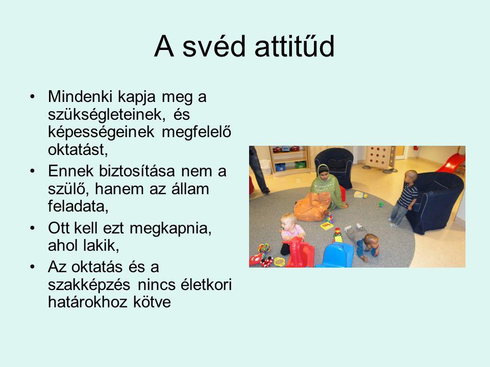 A svéd attitűd •Mindenki kapja meg a szükségleteinek, és képességeinek megfelelő oktatást, •Ennek biztosítása nem a szülő, hanem az állam feladata, •Ott kell ezt megkapnia, ahol lakik, •Az oktatás és a szakképzés nincs életkori határokhoz kötve