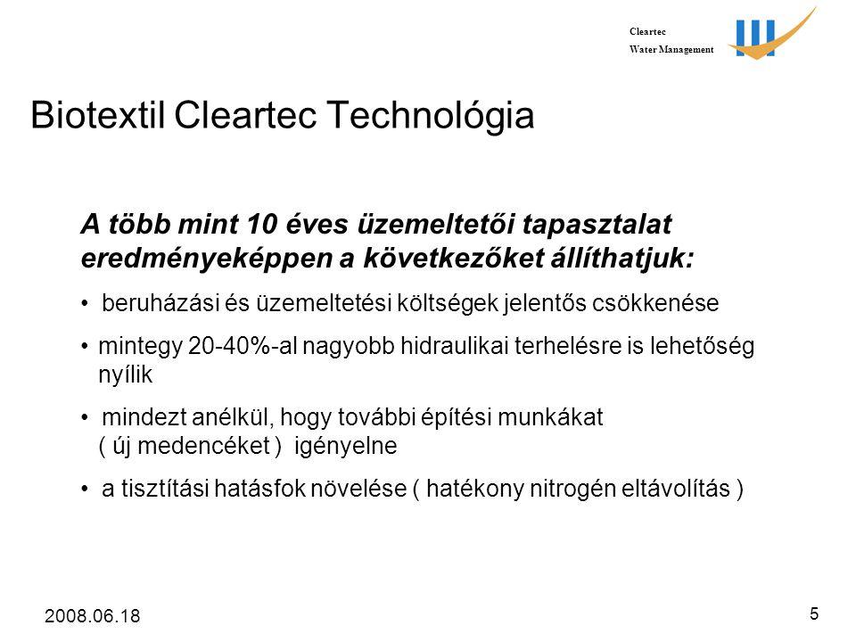 Cleartec Water Management 2008.06.18 5 Biotextil Cleartec Technológia A több mint 10 éves üzemeltetői tapasztalat eredményeképpen a következőket állíthatjuk: • beruházási és üzemeltetési költségek jelentős csökkenése • mintegy 20-40%-al nagyobb hidraulikai terhelésre is lehetőség nyílik • mindezt anélkül, hogy további építési munkákat ( új medencéket ) igényelne • a tisztítási hatásfok növelése ( hatékony nitrogén eltávolítás )