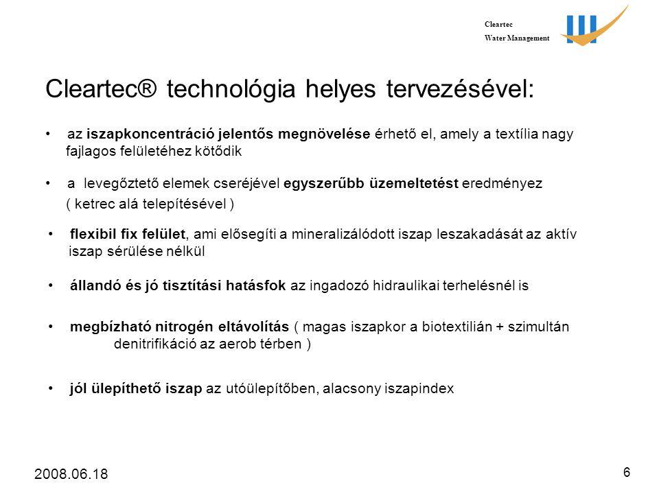 Cleartec Water Management 2008.06.18 6 Cleartec® technológia helyes tervezésével: • jól ülepíthető iszap az utóülepítőben, alacsony iszapindex • az iszapkoncentráció jelentős megnövelése érhető el, amely a textília nagy fajlagos felületéhez kötődik • a levegőztető elemek cseréjével egyszerűbb üzemeltetést eredményez ( ketrec alá telepítésével ) • flexibil fix felület, ami elősegíti a mineralizálódott iszap leszakadását az aktív iszap sérülése nélkül • állandó és jó tisztítási hatásfok az ingadozó hidraulikai terhelésnél is • megbízható nitrogén eltávolítás ( magas iszapkor a biotextilián + szimultán denitrifikáció az aerob térben )