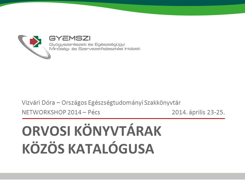 ORVOSI KÖNYVTÁRAK KÖZÖS KATALÓGUSA Vizvári Dóra – Országos Egészségtudományi Szakkönyvtár NETWORKSHOP 2014 – Pécs 2014. április 23-25.