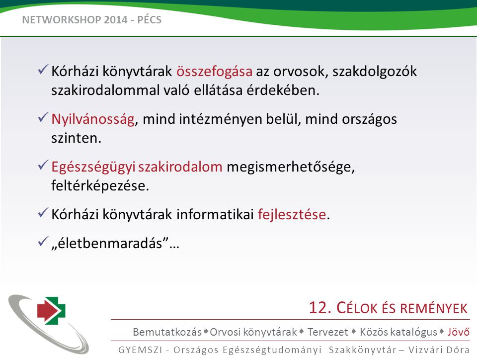 NETWORKSHOP 2014 - PÉCS GYEMSZI - Országos Egészségtudományi Szakkönyvtár – Vizvári Dóra 12. C ÉLOK ÉS REMÉNYEK Bemutatkozás  Orvosi könyvtárak  Ter