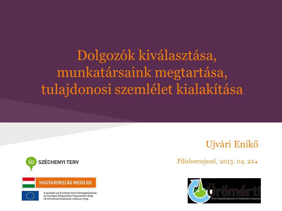Dolgozók kiválasztása, munkatársaink megtartása, tulajdonosi szemlélet kialakítása Ujvári Enikő Pilisborosjenő, 2013. 04. 22.