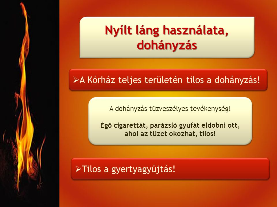 Nyílt láng használata, dohányzás  A Kórház teljes területén tilos a dohányzás!  Tilos a gyertyagyújtás! A dohányzás tűzveszélyes tevékenység! Égő ci