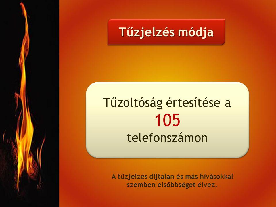 Tűzjelzés módja Tűzoltóság értesítése a 105 telefonszámon Tűzoltóság értesítése a 105 telefonszámon A tűzjelzés díjtalan és más hívásokkal szemben elsőbbséget élvez.