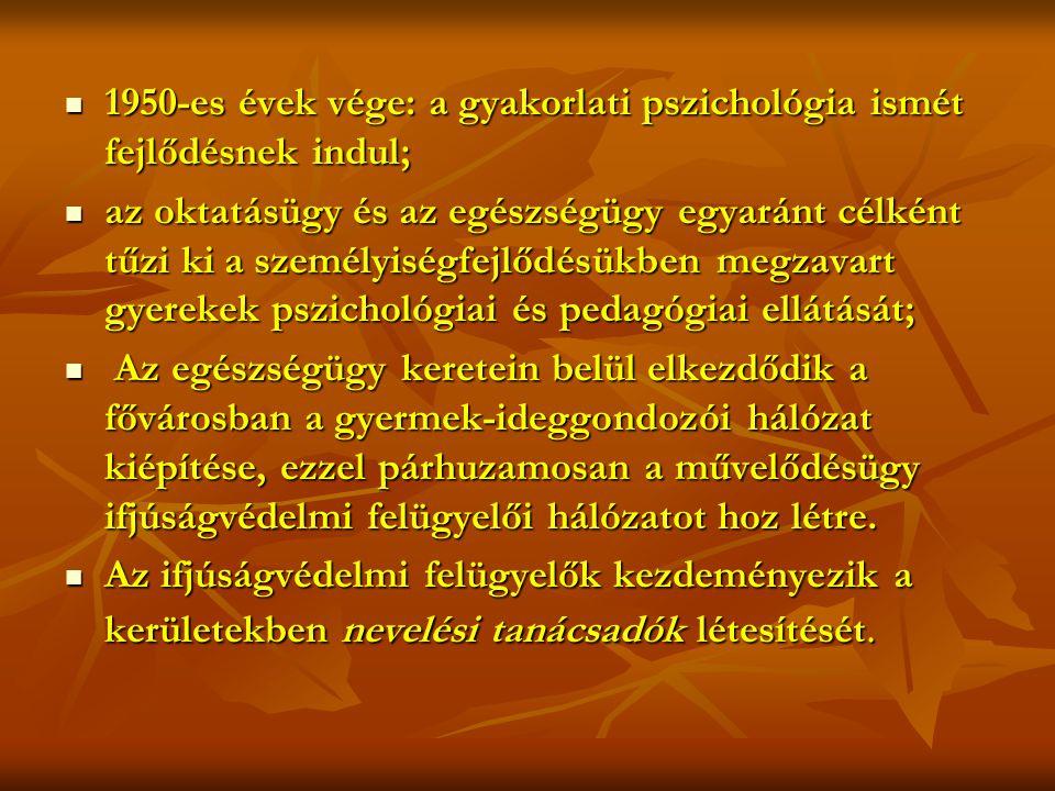  1950-es évek vége: a gyakorlati pszichológia ismét fejlődésnek indul;  az oktatásügy és az egészségügy egyaránt célként tűzi ki a személyiségfejlődésükben megzavart gyerekek pszichológiai és pedagógiai ellátását;  Az egészségügy keretein belül elkezdődik a fővárosban a gyermek-ideggondozói hálózat kiépítése, ezzel párhuzamosan a művelődésügy ifjúságvédelmi felügyelői hálózatot hoz létre.