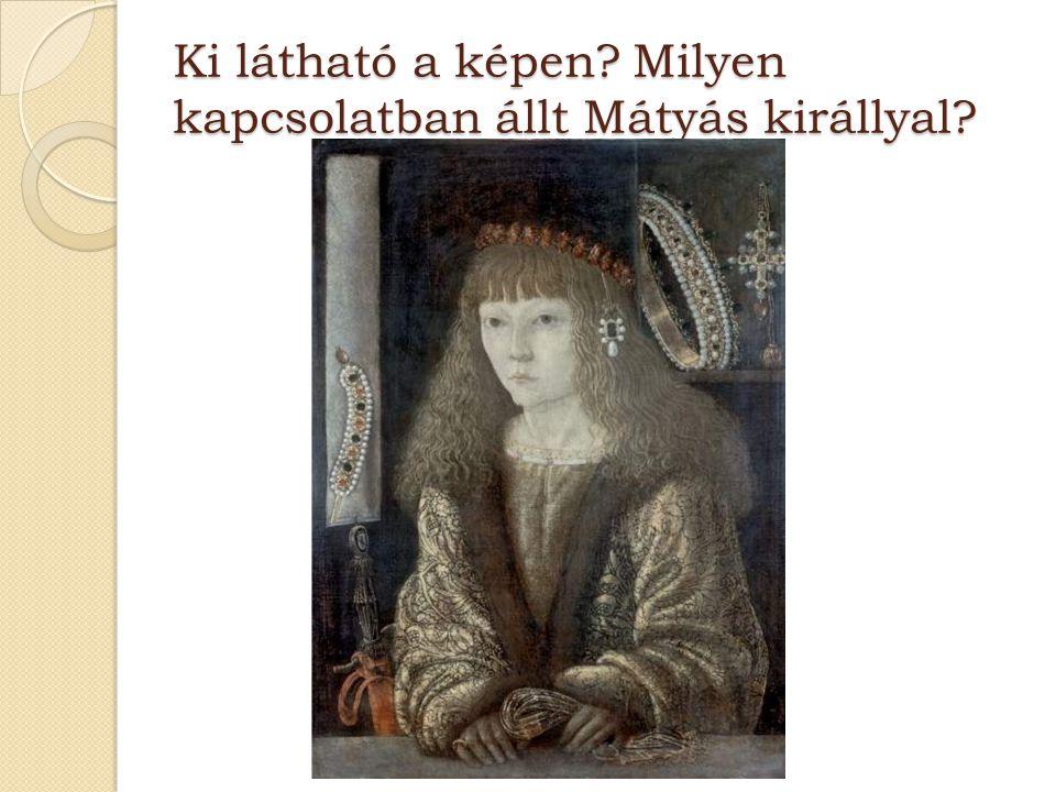 Ki látható a képen? Milyen kapcsolatban állt Mátyás királlyal?