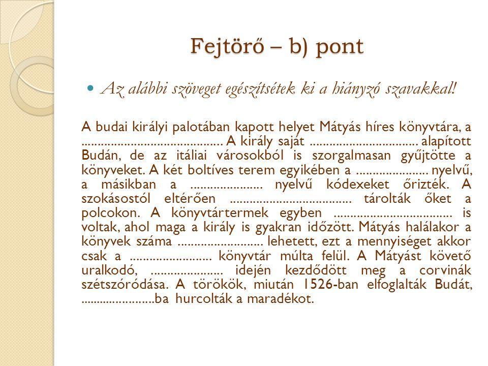 Fejtörő – b) pont  Az alábbi szöveget egészítsétek ki a hiányzó szavakkal! A budai királyi palotában kapott helyet Mátyás híres könyvtára, a.........