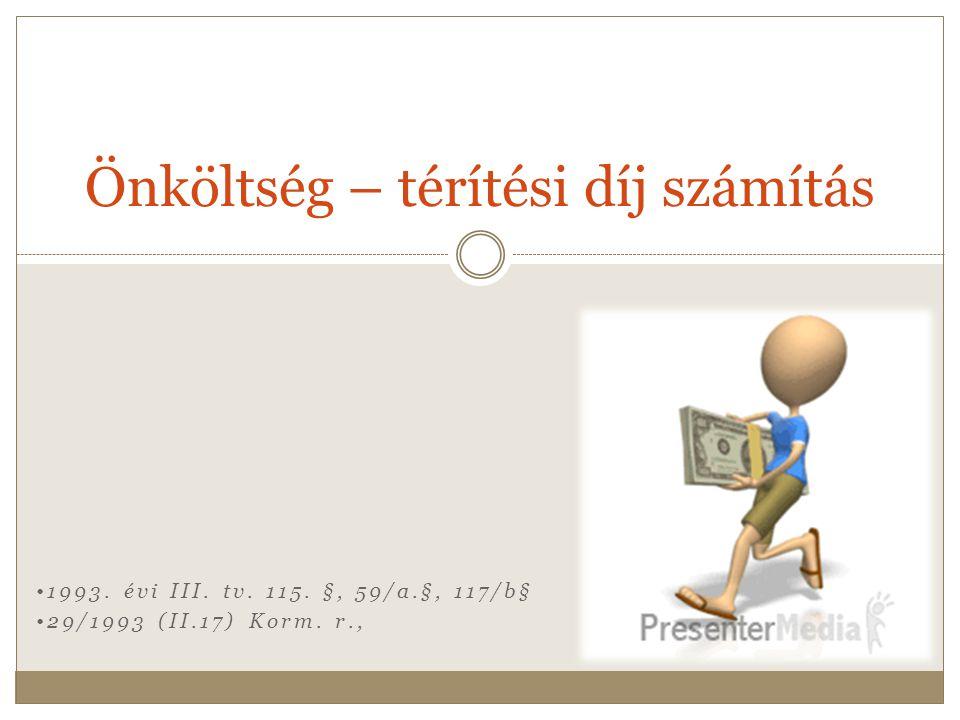•1993. évi III. tv. 115. §, 59/a.§, 117/b§ •29/1993 (II.17) Korm. r., Önköltség – térítési díj számítás