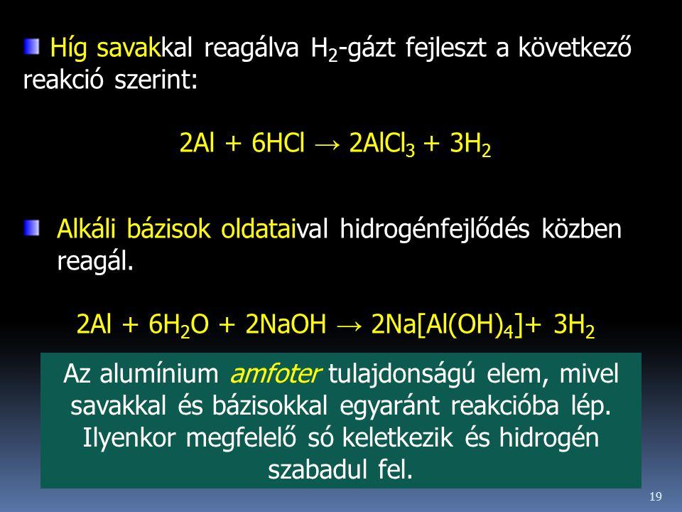 19 Híg savakkal reagálva H 2 -gázt fejleszt a következő reakció szerint: 2Al + 6HCl → 2AlCl 3 + 3H 2 Alkáli bázisok oldataival hidrogénfejlődés közben reagál.