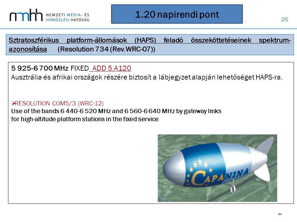 26 1.20 napirendi pont Sztratoszférikus platform-állomások (HAPS) feladó összeköttetéseinek spektrum- azonosítása (Resolution 734 (Rev.WRC-07)) 5 925-