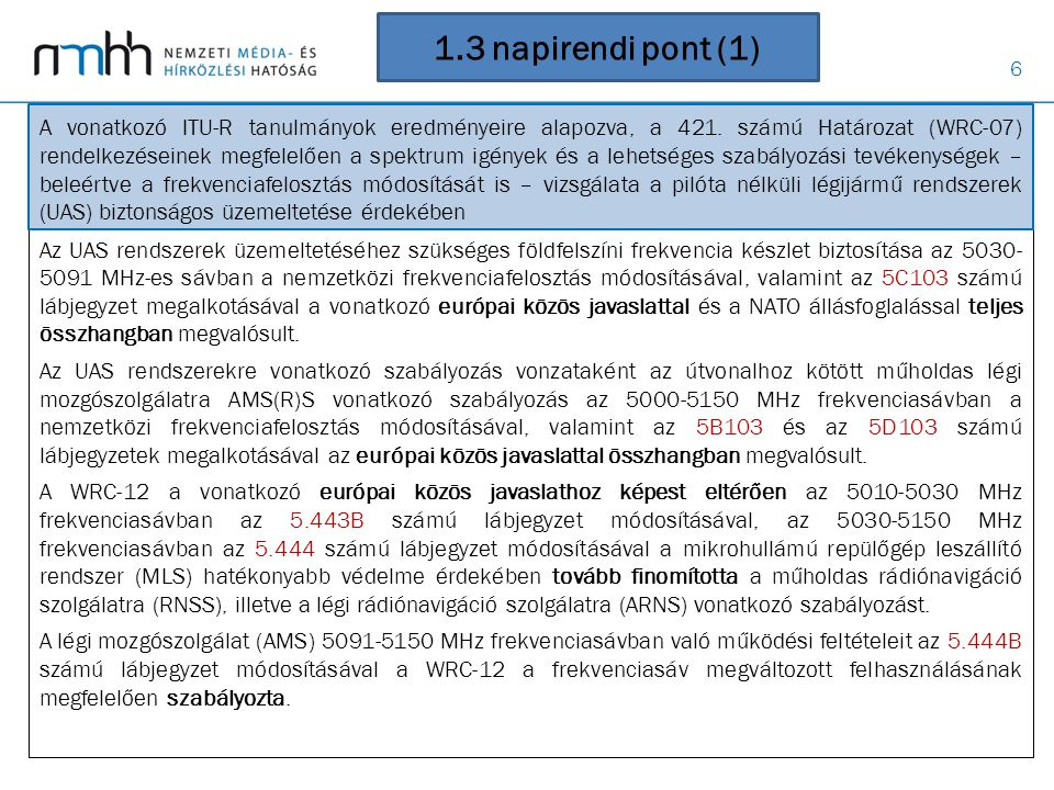 """37 Magyar bejegyzések, nyilatkozatok • Magyarország megnevezés elfogadtatása és átvezetése a Nemzetközi Rádió- szabályzatban (Magyar Köztársaság helyett) • Két lábjegyzet törlése (légi rádiónavigáció védelme nem szükséges) • Új lábjegyzetekhez csatlakozás - 790 -862 MHz mozgó célú felhasználása (EU harmonizáció) - 40 MHz sávban mobil szolgálat védelme • Deklarációk - 19: EU országok a Nemzetközi Rádiószabályzat módosítását az EU egyezménnyel összhangban fogja alkalmazni, - 33: CEPT országok fenntartják a korábbi WRC-ken tett deklarációjukat, - 45: magyar kormány fenntartja jogot, hogy érdeksérelem esetén a szükséges lépéseket megtegye, - 69: 12 ország közös nyilatkozata, amelyben sérelmezi, hogy a 694-790 MHz sáv tárgyalásánál nem tisztáztuk, hogy a téma a WRC napirendi pontjához tartozik-e, - 113: a geostacionáris orbitális pályapozíciók nem tartoznak nemzeti tulajdonba (""""bogotai deklaráció elvetése)"""