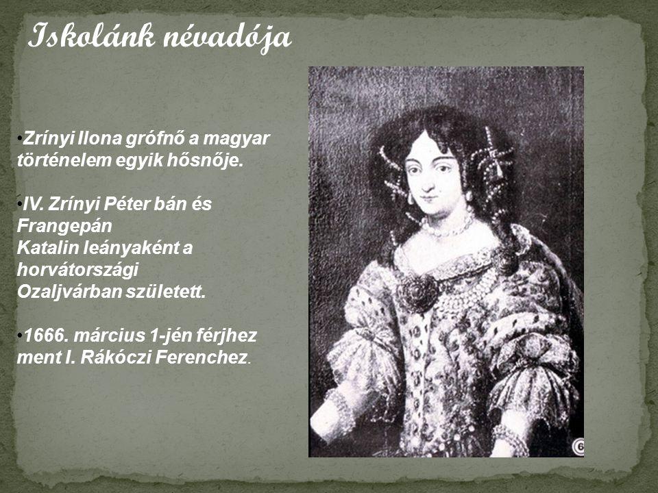 Iskolánk névadója •Zrínyi Ilona grófnő a magyar történelem egyik hősnője. •IV. Zrínyi Péter bán és Frangepán Katalin leányaként a horvátországi Ozaljv