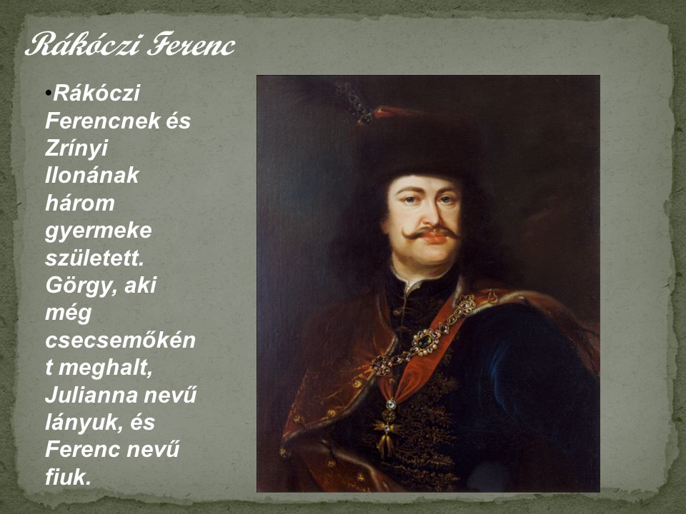 Rákóczi Ferenc •Rákóczi Ferencnek és Zrínyi Ilonának három gyermeke született. Görgy, aki még csecsemőkén t meghalt, Julianna nevű lányuk, és Ferenc n