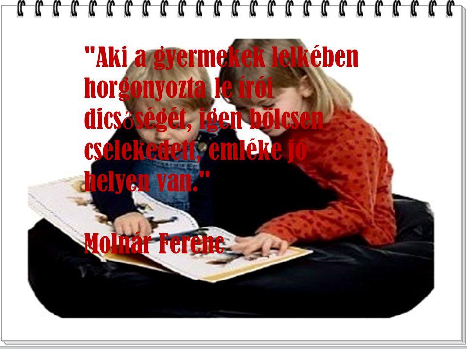 Aki a gyermekek lelkében horgonyozta le írói dics ő ségét, igen bölcsen cselekedett, emléke jó helyen van. Molnár Ferenc