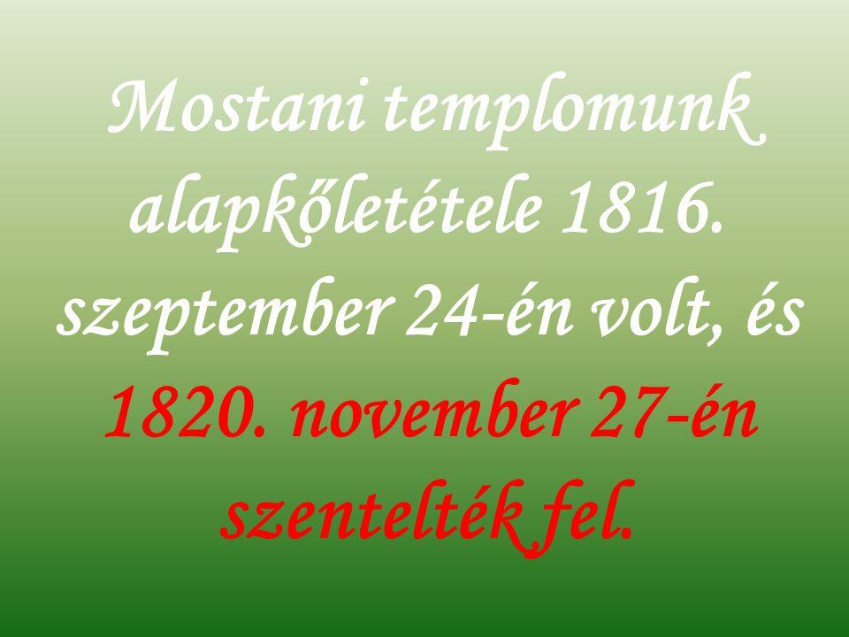 Mostani templomunk alapkőletétele 1816.szeptember 24-én volt, és 1820.