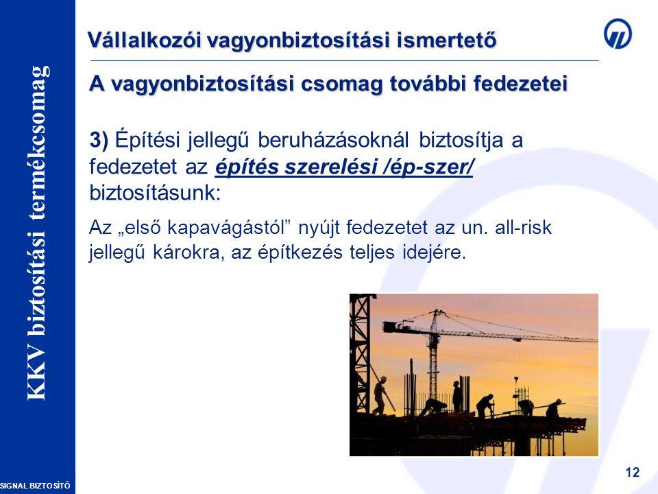 """SIGNAL BIZTOSÍTÓ Vállalkozói vagyonbiztosítások – Szakmai Nap 12 A vagyonbiztosítási csomag további fedezetei 3) Építési jellegű beruházásoknál biztosítja a fedezetet az építés szerelési /ép-szer/ biztosításunk: Az """"első kapavágástól nyújt fedezetet az un."""