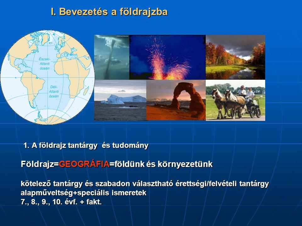 I. Bevezetés a földrajzba 1. A földrajz tantárgy és tudomány Földrajz=GEOGRÁFIA=földünk és környezetünk kötelező tantárgy és szabadon választható éret