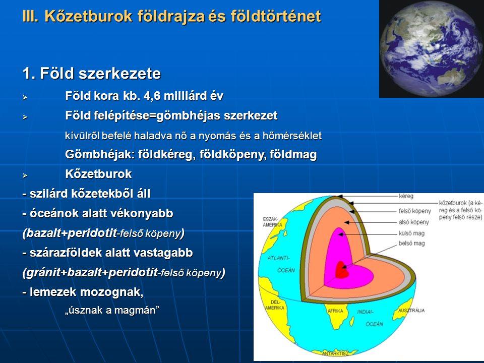 III. Kőzetburok földrajza és földtörténet 1. Föld szerkezete  Föld kora kb. 4,6 milliárd év  Föld felépítése=gömbhéjas szerkezet kívülről befelé hal