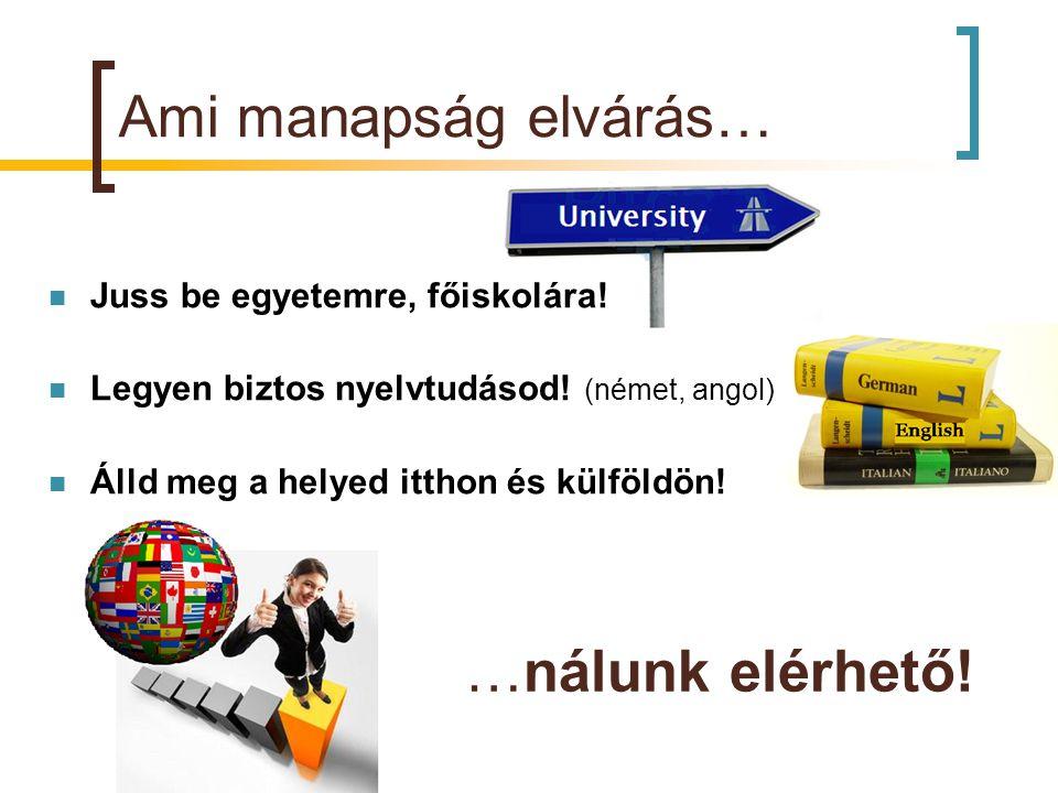 Ami manapság elvárás…  Juss be egyetemre, főiskolára!  Legyen biztos nyelvtudásod! (német, angol)  Álld meg a helyed itthon és külföldön! …nálunk e