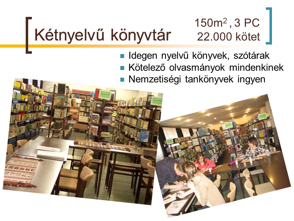 150m 2, 3 PC 22.000 kötet Kétnyelvű könyvtár  Idegen nyelvű könyvek, szótárak  Kötelező olvasmányok mindenkinek  Nemzetiségi tankönyvek ingyen Kétn