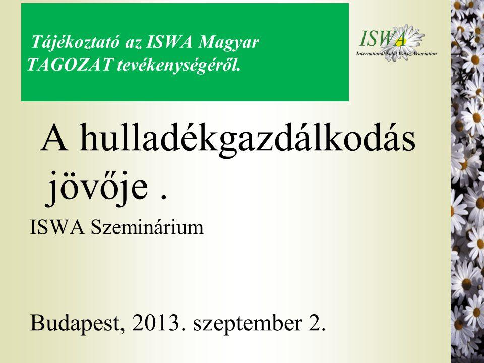 Tájékoztató az ISWA Magyar TAGOZAT tevékenységéről. A hulladékgazdálkodás jövője. ISWA Szeminárium Budapest, 2013. szeptember 2.