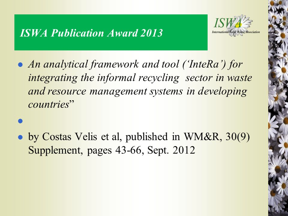 ISWA Publication Award 2013 l An analytical framework and tool ('InteRa') for integrating the informal recycling sector in waste and resource management systems in developing countries l l by Costas Velis et al, published in WM&R, 30(9) Supplement, pages 43-66, Sept.