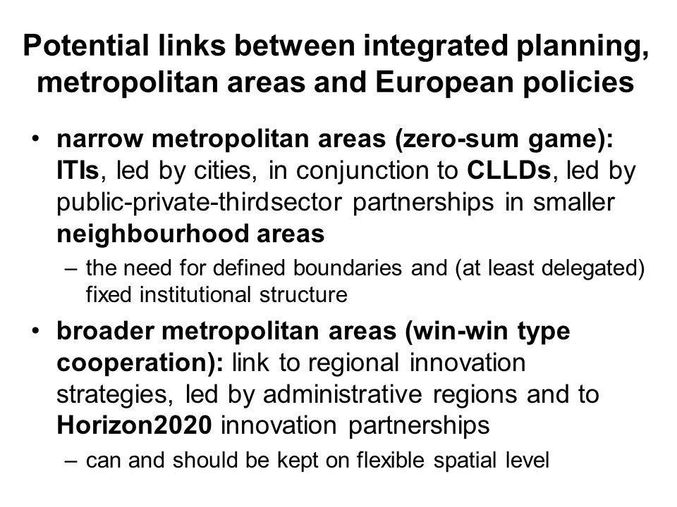 Potential links between integrated planning, metropolitan areas and European policies •narrow metropolitan areas (zero-sum game): ITIs, led by cities, in conjunction to CLLDs, led by public-private-thirdsector partnerships in smaller neighbourhood areas –the need for defined boundaries and (at least delegated) fixed institutional structure •broader metropolitan areas (win-win type cooperation): link to regional innovation strategies, led by administrative regions and to Horizon2020 innovation partnerships –can and should be kept on flexible spatial level