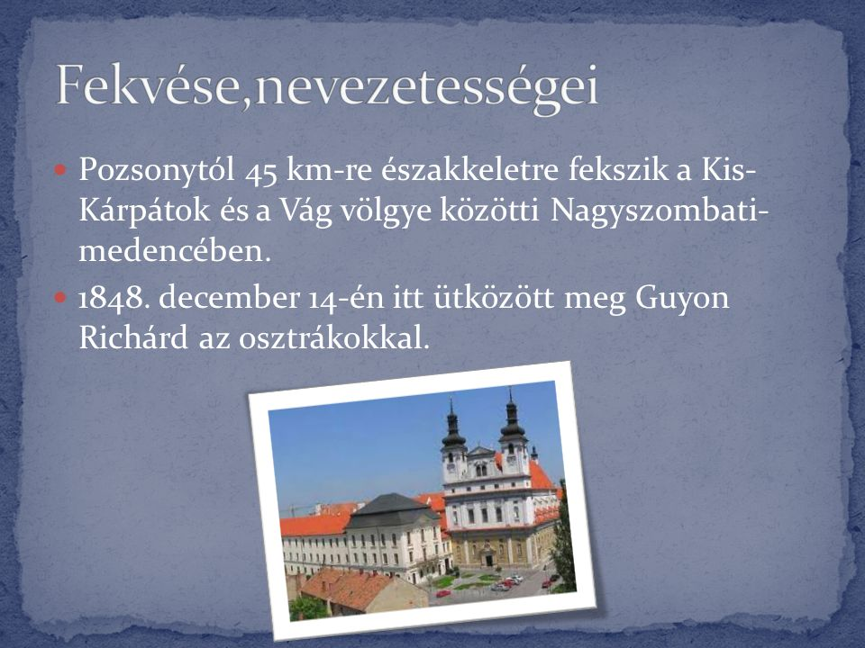  Pozsonytól 45 km-re északkeletre fekszik a Kis- Kárpátok és a Vág völgye közötti Nagyszombati- medencében.  1848. december 14-én itt ütközött meg G