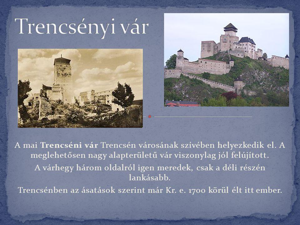 A mai Trencséni vár Trencsén városának szívében helyezkedik el. A meglehetősen nagy alapterületű vár viszonylag jól felújított. A várhegy három oldalr