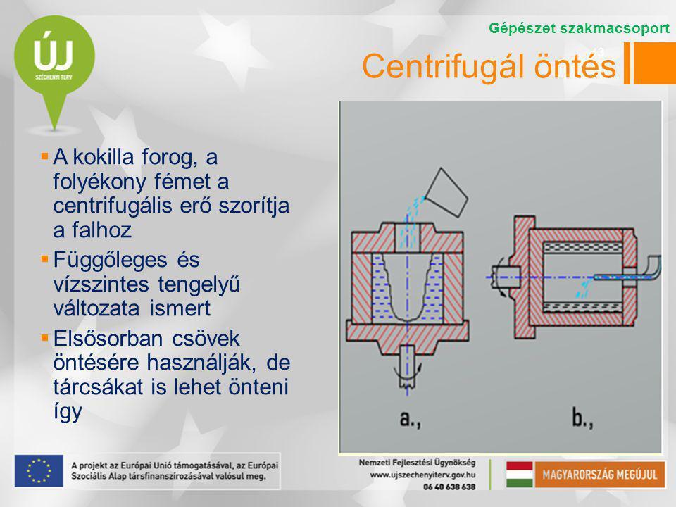 43 Centrifugál öntés  A kokilla forog, a folyékony fémet a centrifugális erő szorítja a falhoz  Függőleges és vízszintes tengelyű változata ismert  Elsősorban csövek öntésére használják, de tárcsákat is lehet önteni így Gépészet szakmacsoport