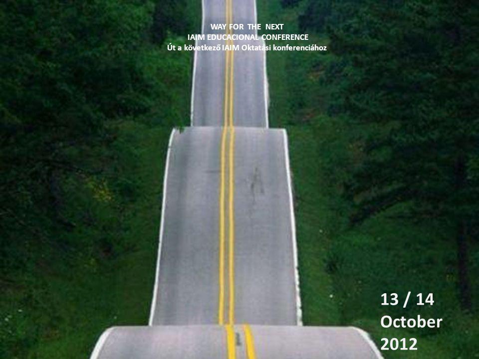 WAY FOR THE NEXT IAIM EDUCACIONAL CONFERENCE Út a következő IAIM Oktatási konferenciához 13 / 14 October 2012