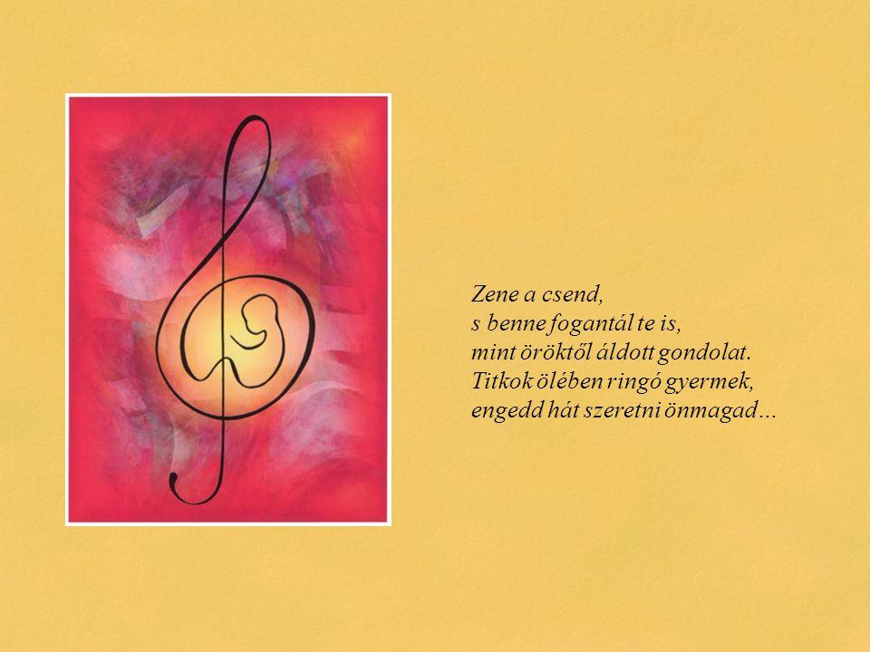 Zene a csend, s benne fogantál te is, mint öröktől áldott gondolat. Titkok ölében ringó gyermek, engedd hát szeretni önmagad…