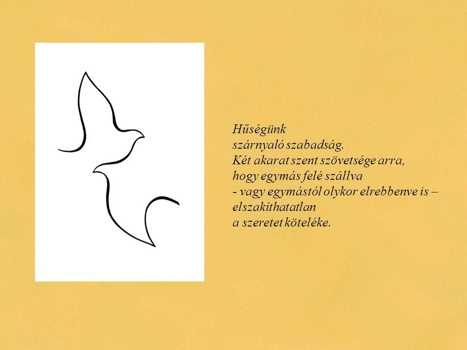 Hűségünk szárnyaló szabadság. Két akarat szent szövetsége arra, hogy egymás felé szállva - vagy egymástól olykor elrebbenve is – elszakíthatatlan a sz