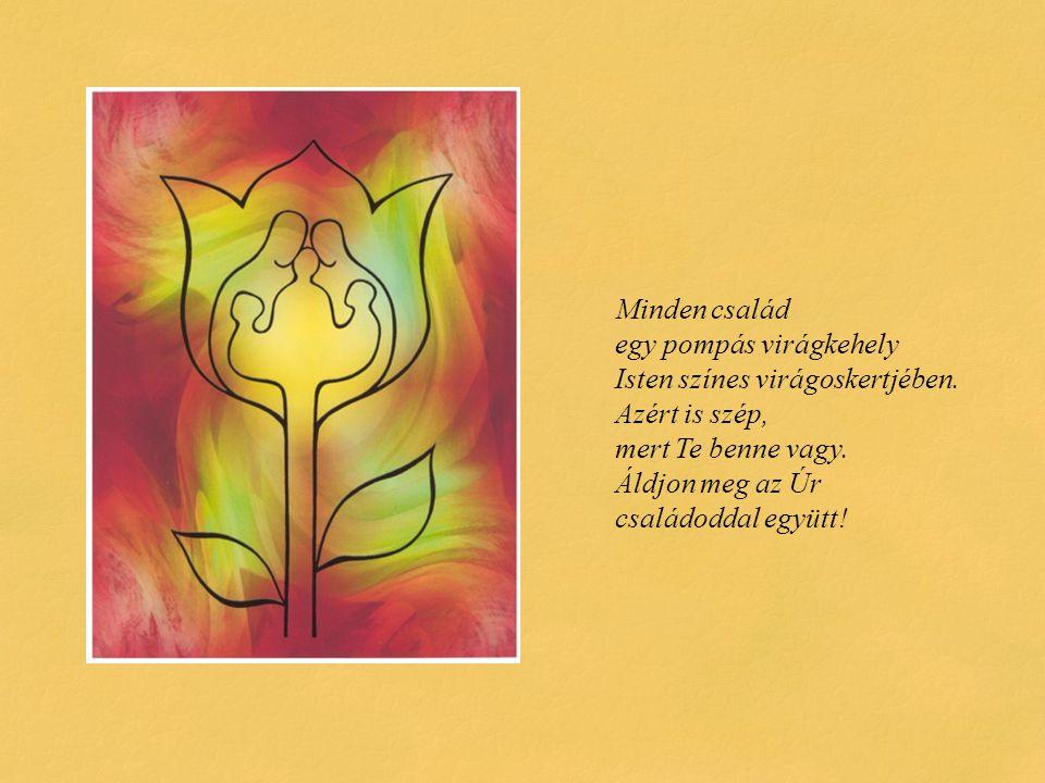Minden család egy pompás virágkehely Isten színes virágoskertjében. Azért is szép, mert Te benne vagy. Áldjon meg az Úr családoddal együtt!