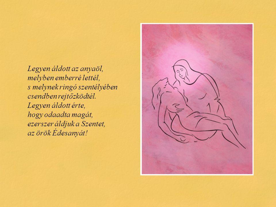 Legyen áldott az anyaöl, melyben emberré lettél, s melynek ringó szentélyében csendben rejtőzködtél. Legyen áldott érte, hogy odaadta magát, ezerszer