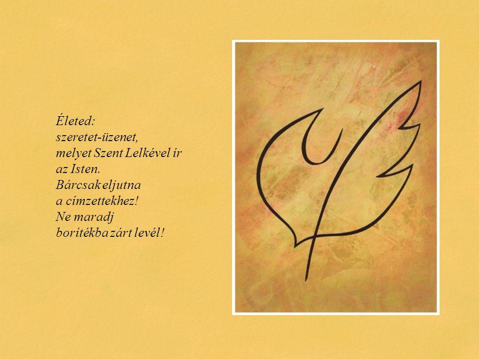 Életed: szeretet-üzenet, melyet Szent Lelkével ír az Isten. Bárcsak eljutna a címzettekhez! Ne maradj borítékba zárt levél!
