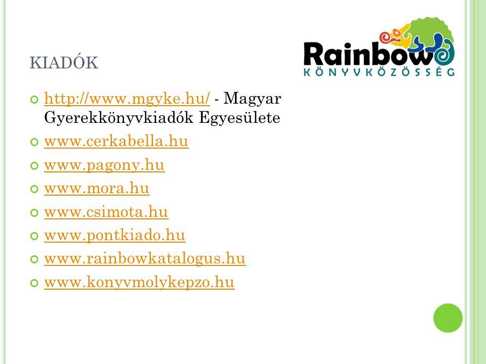 KIADÓK http://www.mgyke.hu/http://www.mgyke.hu/ - Magyar Gyerekkönyvkiadók Egyesülete www.cerkabella.hu www.pagony.hu www.mora.hu www.csimota.hu www.pontkiado.hu www.rainbowkatalogus.hu www.konyvmolykepzo.hu