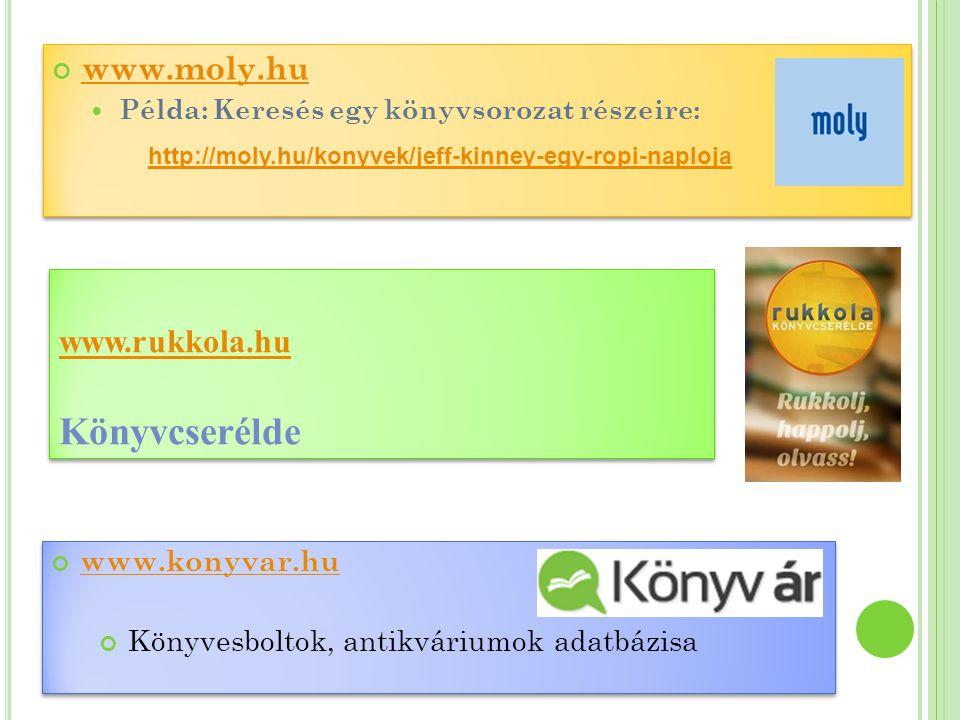 www.moly.hu  Példa: Keresés egy könyvsorozat részeire: http://moly.hu/konyvek/jeff-kinney-egy-ropi-naploja www.moly.hu  Példa: Keresés egy könyvsorozat részeire: http://moly.hu/konyvek/jeff-kinney-egy-ropi-naploja www.konyvar.hu Könyvesboltok, antikváriumok adatbázisa www.konyvar.hu Könyvesboltok, antikváriumok adatbázisa