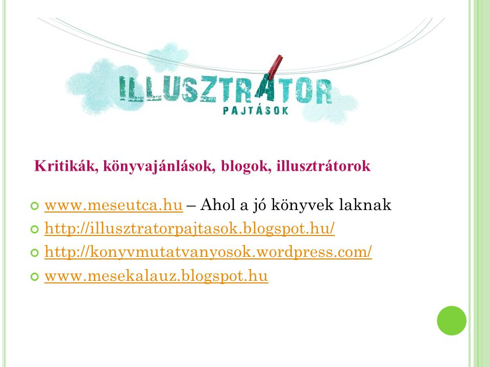 www.meseutca.huwww.meseutca.hu – Ahol a jó könyvek laknak http://illusztratorpajtasok.blogspot.hu/ http://konyvmutatvanyosok.wordpress.com/ www.mesekalauz.blogspot.hu Kritikák, könyvajánlások, blogok, illusztrátorok