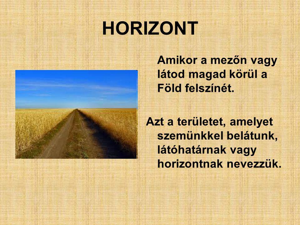 HORIZONT Amikor a mezőn vagy látod magad körül a Föld felszínét. Azt a területet, amelyet szemünkkel belátunk, látóhatárnak vagy horizontnak nevezzük.