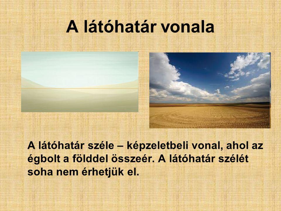 A látóhatár vonala A látóhatár széle – képzeletbeli vonal, ahol az égbolt a földdel összeér. A látóhatár szélét soha nem érhetjük el.
