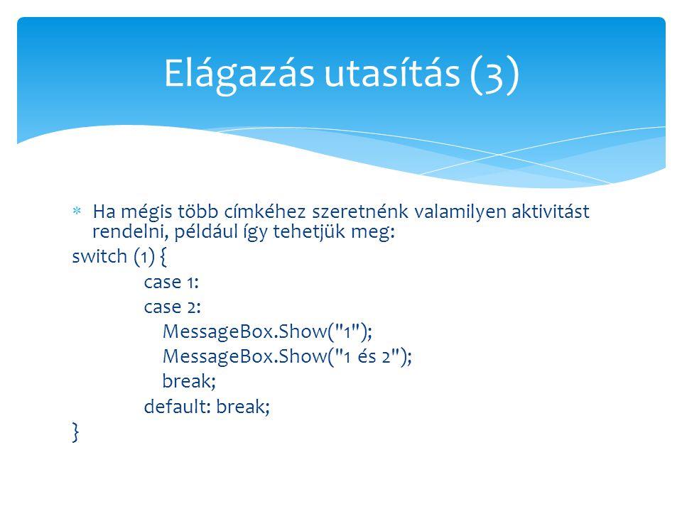  Ha mégis több címkéhez szeretnénk valamilyen aktivitást rendelni, például így tehetjük meg: switch (1) { case 1: case 2: MessageBox.Show(