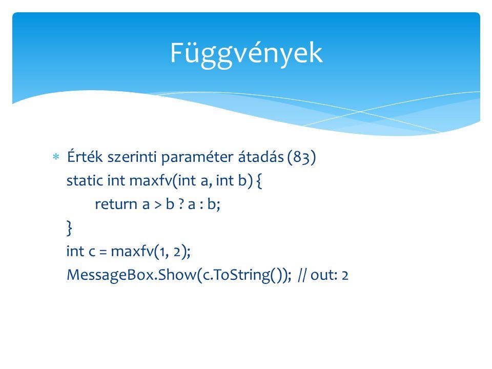  Érték szerinti paraméter átadás (83) static int maxfv(int a, int b) { return a > b ? a : b; } int c = maxfv(1, 2); MessageBox.Show(c.ToString()); //